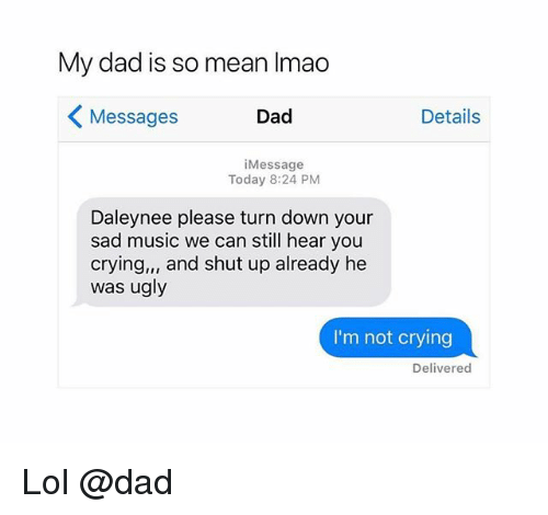 shut up already: My dad is so mean Imao  Messages  Dad  Details  iMessage  Today 8:24 PM  Daleynee please turn down your  sad music we can still hear you  crying,, and shut up already he  was ugly  I'm not crying  Delivered Lol @dad