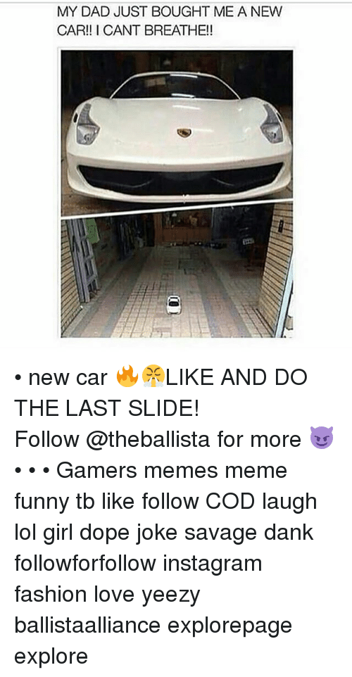 Danks: MY DAD JUST BOUGHT ME A NEW  CAR!! I CANT BREATHE!! • new car 🔥😤LIKE AND DO THE LAST SLIDE! ━━━━━━━━━━━━━ Follow @theballista for more 😈 • • • Gamers memes meme funny tb like follow COD laugh lol girl dope joke savage dank followforfollow instagram fashion love yeezy ballistaalliance explorepage explore