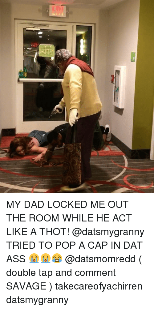 Capping: MY DAD LOCKED ME OUT THE ROOM WHILE HE ACT LIKE A THOT! @datsmygranny TRIED TO POP A CAP IN DAT ASS 😭😭😂 @datsmomredd ( double tap and comment SAVAGE ) takecareofyachirren datsmygranny