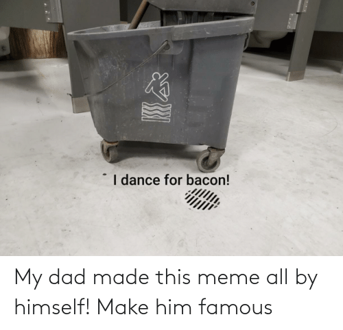 Dad: My dad made this meme all by himself! Make him famous