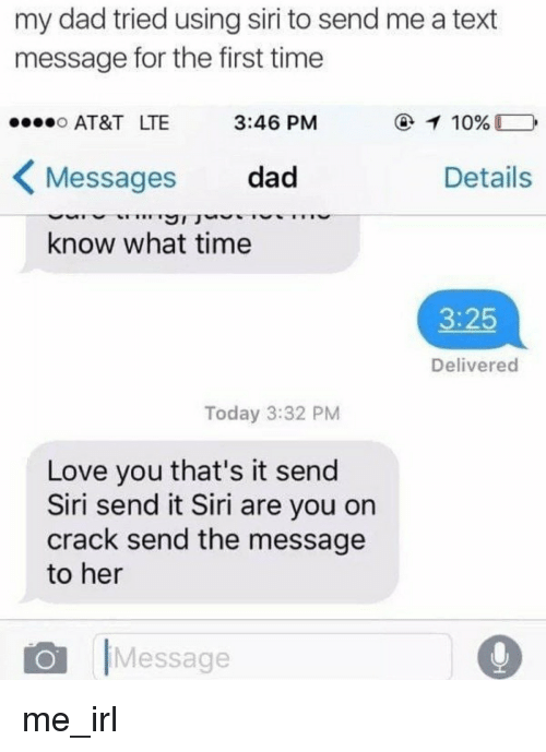 Are You On Crack: my dad tried using siri to send me a text  message for the first time  AT&T LTE  Messages dad  know what time  3:46 PM  Details  3:25  Delivered  Today 3:32 PM  Love you that's it send  Siri send it Siri are you on  crack send the message  to her  Message me_irl