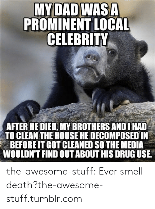 Local Celebrity: MY DAD WAS A  PROMINENT LOCAL  CELEBRITY  AFTER HE DIED, MY BROTHERS AND I HAD  TO CLEAN THE HOUSE HE DECOMPOSED IN  BEFORE IT GOT CLEANED SO THE MEDIA  WOULDN'T FIND OUT ABOUT HIS DRUG USE. the-awesome-stuff:  Ever smell death?the-awesome-stuff.tumblr.com