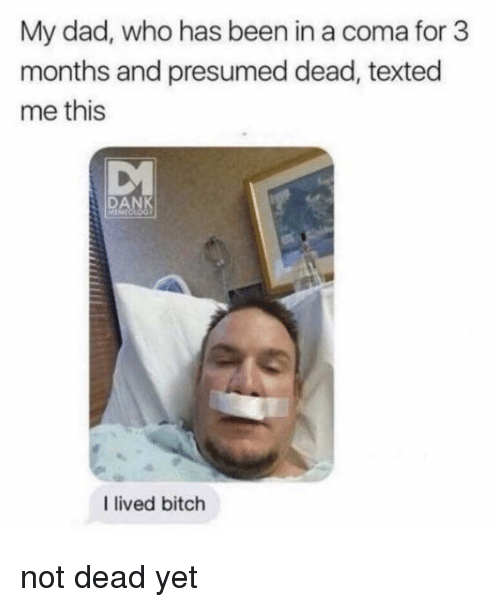 I Lived Bitch: My dad, who has been in a coma for 3  months and presumed dead, texted  me this  DANK  I lived bitch not dead yet