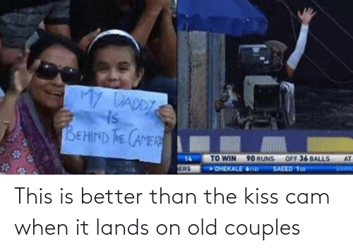 balls: My DADDY  is  BEHIND THE CAMER  AT  OFF 36 BALLS  TO WIN 90 RUNS  DHEKALE 6  14  SAWA  SAEED 1ay  ERS This is better than the kiss cam when it lands on old couples