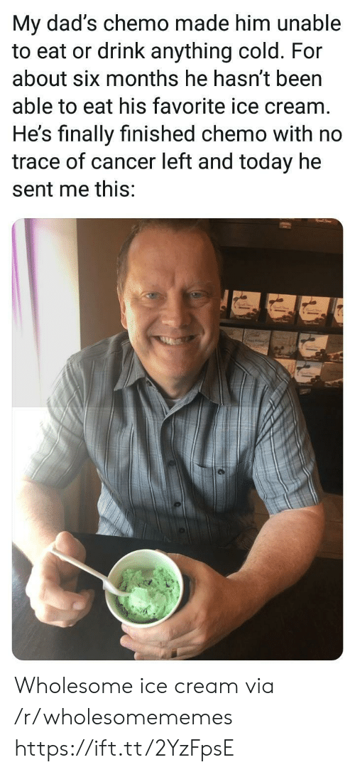 His Favorite: My dad's chemo made him unable  to eat or drink anything cold. For  about six months he hasn't been  able to eat his favorite ice cream  He's finally finished chemo with no  trace of cancer left and today he  sent me this: Wholesome ice cream via /r/wholesomememes https://ift.tt/2YzFpsE