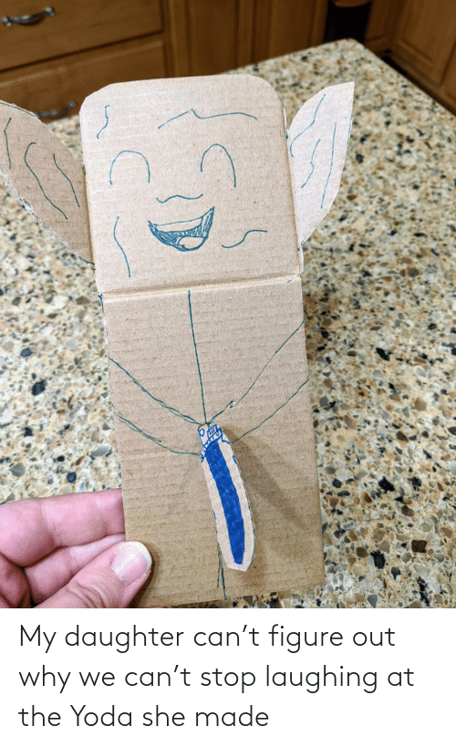 stop laughing: My daughter can't figure out why we can't stop laughing at the Yoda she made