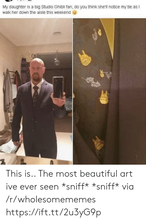 sniff sniff: My daughter is a big Studio Ghibli fan, do you think she'll notice my tie as I  walk her down the aisle this weekend This is.. The most beautiful art ive ever seen *sniff* *sniff* via /r/wholesomememes https://ift.tt/2u3yG9p