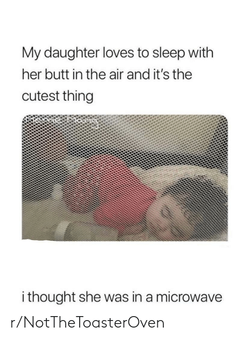Butt, Sleep, and Thought: My daughter loves to sleep with  her butt in the air and it's the  cutest thing  i thought she was in a microwave r/NotTheToasterOven