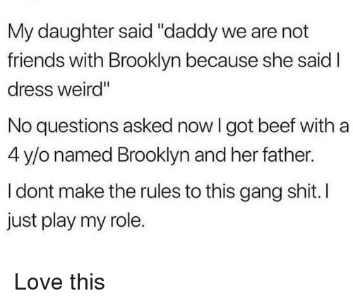 """Beef, Friends, and Love: My daughter said """"daddy we are not  friends with Brooklyn because she said  dress weird""""  No questions asked now I got beef witha  4 y/o named Brooklyn and her father.  I dont make the rules to this gang shit. I  just play my role. Love this"""