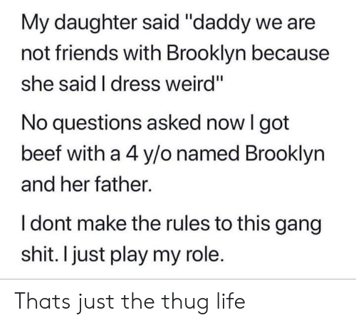 """Beef, Friends, and Life: My daughter said """"daddy we are  not friends with Brooklyn because  she said I dress weird""""  No questions asked now I got  beef with a 4 y/o named Brooklyn  and her father.  I dont make the rules to this gang  shit. I just play my role. Thats just the thug life"""
