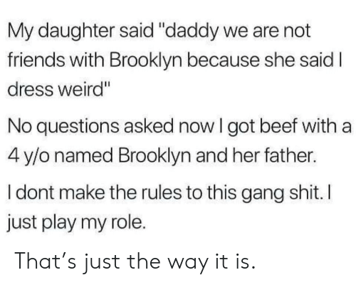 "Brooklyn: My daughter said ""daddy we are not  friends with Brooklyn because she said I  dress weird""  No questions asked now I got beef with a  4 y/o named Brooklyn and her father.  I dont make the rules to this gang shit. I  just play my role. That's just the way it is."