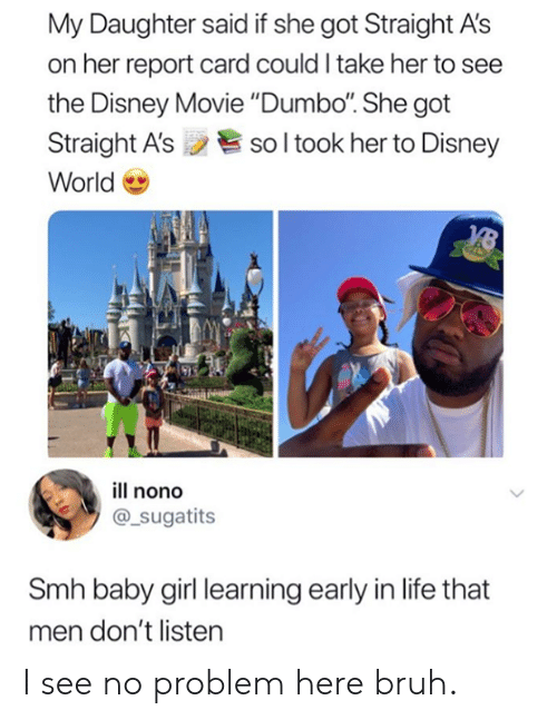 """Bruh, Dank, and Disney: My Daughter said if she got Straight A's  on her report card could I take her to see  the Disney Movie """"Dumbo. She got  Straight A'ssol took her to Disney  World  ill nono  @_sugatits  Smh baby girl learning early in life that  men don't listen I see no problem here bruh."""