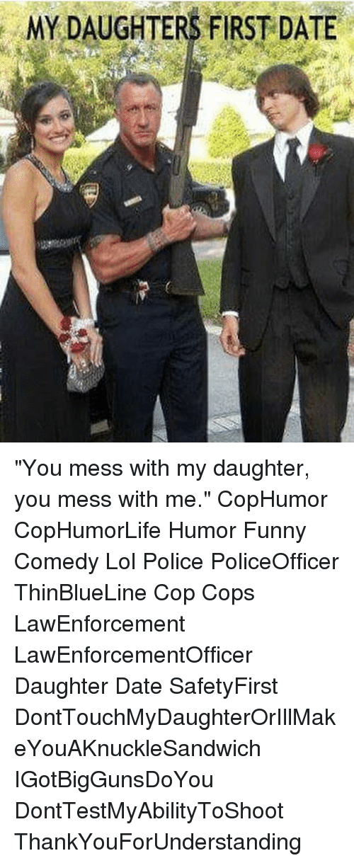 """messing with me: MY DAUGHTERS FIRST DATE """"You mess with my daughter, you mess with me."""" CopHumor CopHumorLife Humor Funny Comedy Lol Police PoliceOfficer ThinBlueLine Cop Cops LawEnforcement LawEnforcementOfficer Daughter Date SafetyFirst DontTouchMyDaughterOrIllMakeYouAKnuckleSandwich IGotBigGunsDoYou DontTestMyAbilityToShoot ThankYouForUnderstanding"""