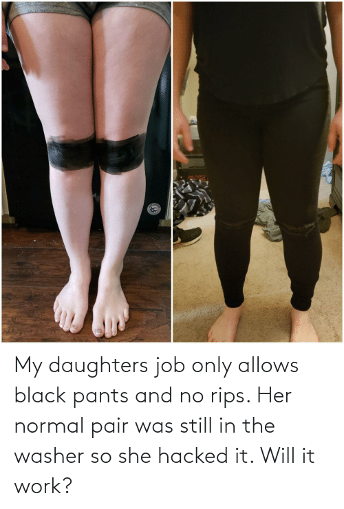Daughters: My daughters job only allows black pants and no rips. Her normal pair was still in the washer so she hacked it. Will it work?