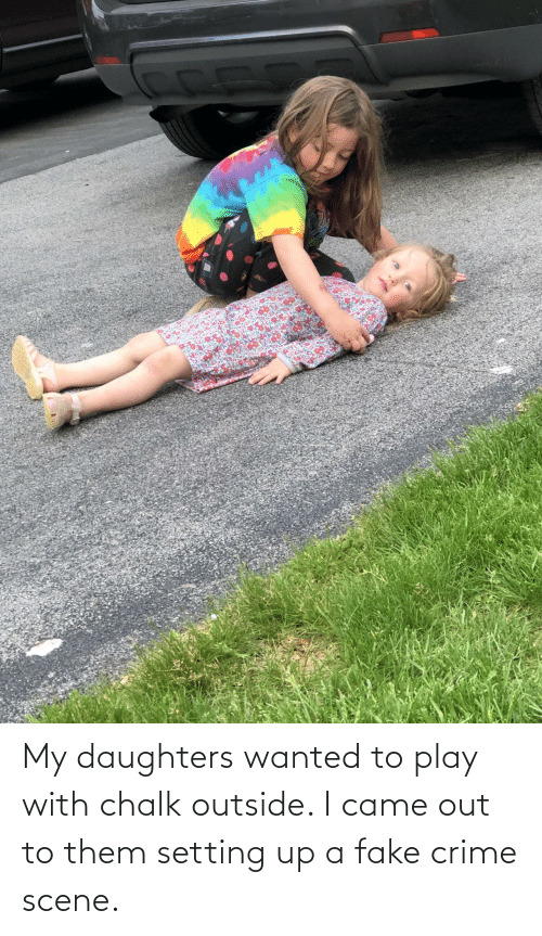 Daughters: My daughters wanted to play with chalk outside. I came out to them setting up a fake crime scene.