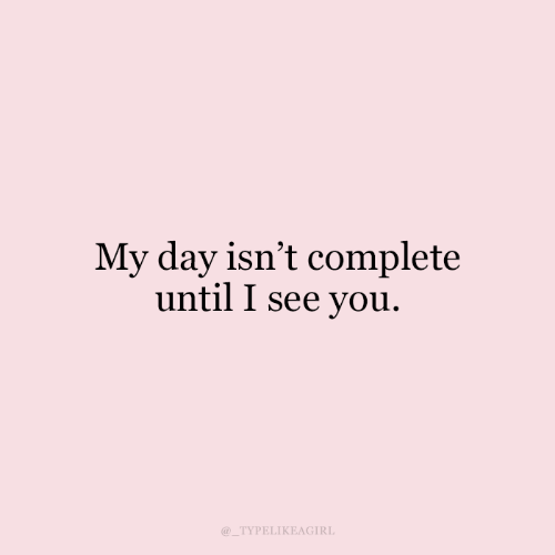 Day, You, and I See You: My day isn't complete  until I see you.  TYPELIKEAGIRL