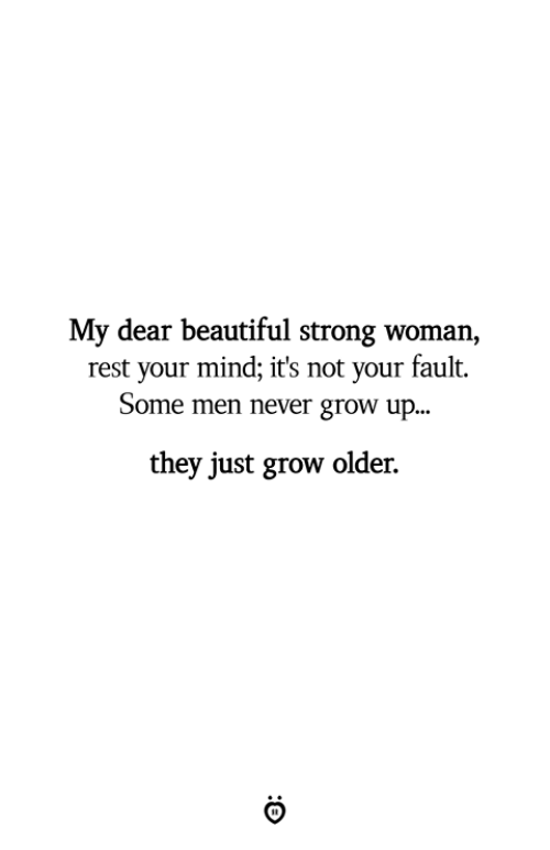 Beautiful, Strong, and Mind: My dear beautiful strong woman,  rest your mind; it's not your fault.  Some men never grow up...  they just grow older.