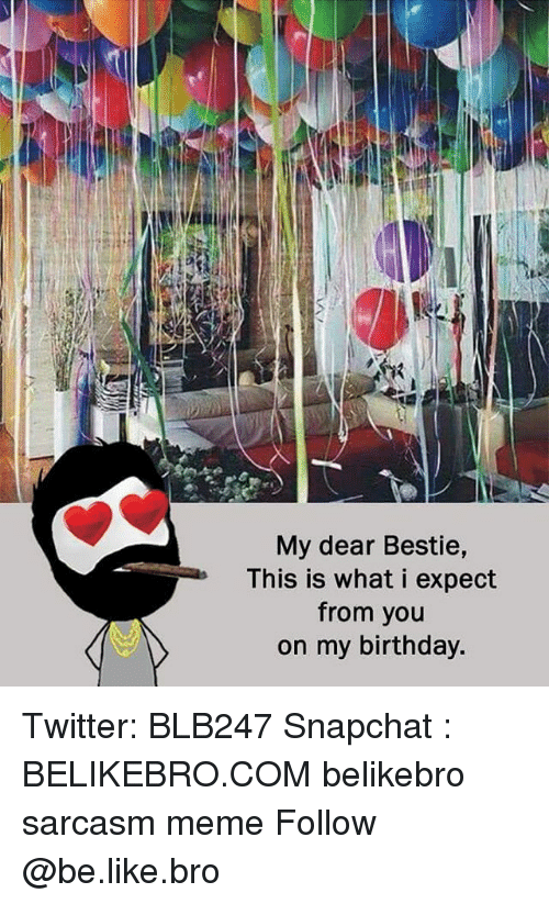 Be Like, Birthday, and Meme: My dear Bestie,  This is what i expect  from you  on my birthday. Twitter: BLB247 Snapchat : BELIKEBRO.COM belikebro sarcasm meme Follow @be.like.bro