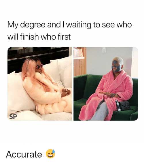 I Waiting: My degree and I waiting to see who  will finish who first  SP Accurate 😅