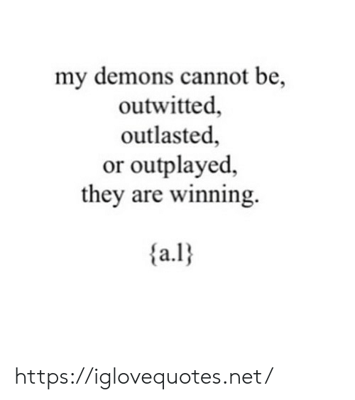 Net, Demons, and They: my demons cannot be,  outwitted  outlasted  or outplayed  they are winning.  a.l https://iglovequotes.net/