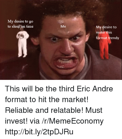 Go to Sleep, Http, and Time: My desire to go  to sleep on time  Me  y desire to  make this  format trendy This will be the third Eric Andre format to hit the market! Reliable and relatable! Must invest! via /r/MemeEconomy http://bit.ly/2tpDJRu