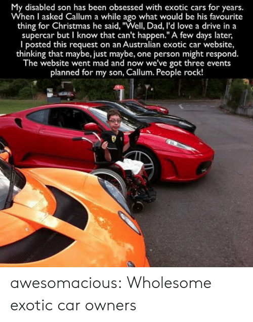 "Cars, Christmas, and Dad: My disabled son has been obsessed with exotic cars for years.  When I asked Callum a while ago what would be his favourite  thing for Christmas he said, ""Well, Dad, I'd love a drive in a  supercar but I know that can't happen."" A few days later  I posted this request on an Australian exotic car website,  thinking that maybe, just maybe, one person might respond.  The website went mad and now we've got three events  planned for my son, Callum. People rock! awesomacious:  Wholesome exotic car owners"