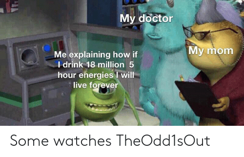 Doctor, Forever, and Live: My doctor  My mom  Me explaining how if  I drink 18 million 5  hour energies will  live forever Some watches TheOdd1sOut