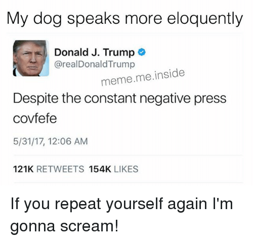 Trump Memes: My dog speaks more eloquently  Donald J. Trump  arealDonald Trump  meme me inside  Despite the constant negative press  covfefe  5/31/17, 12:06 AM  121K  RETWEETS  154K  LIKES If you repeat yourself again I'm gonna scream!