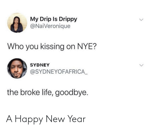 Nye: My Drip Is Drippy  @NaiVeronique  Who you kissing on NYE?  SYDNEY  @SYDNEYOFAFRICA_  the broke life, goodbye. A Happy New Year