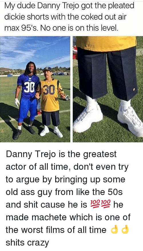 air maxes: My dude Danny Trejo got the pleated  dickie shorts with the coked out air  max 95's. No one is on this level  3G Danny Trejo is the greatest actor of all time, don't even try to argue by bringing up some old ass guy from like the 50s and shit cause he is 💯💯 he made machete which is one of the worst films of all time 👌👌 shits crazy
