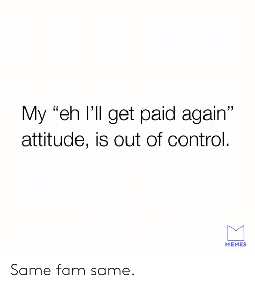 """out of control: My """"eh l'll get paid again""""  attitude, is out of control  L0  MEMES Same fam same."""