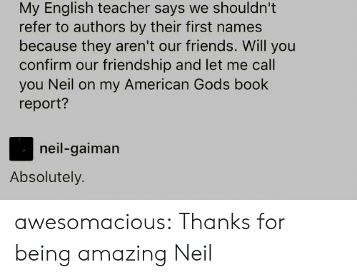 neil gaiman: My English teacher says we shouldn't  refer to authors by their first names  because they aren't our friends. Will you  confirm our friendship and let me call  you Neil on my American Gods book  report?  neil-gaiman  Absolutely. awesomacious:  Thanks for being amazing Neil