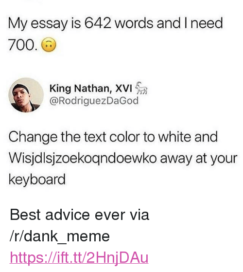 """Advice, Dank, and Meme: My essay is 642 words and Ineed  700  King Nathan, XVI  @RodriguezDaGod  Change the text color to white and  Wisjdlsjzoekoqndoewko away at your  keyboard <p>Best advice ever via /r/dank_meme <a href=""""https://ift.tt/2HnjDAu"""">https://ift.tt/2HnjDAu</a></p>"""