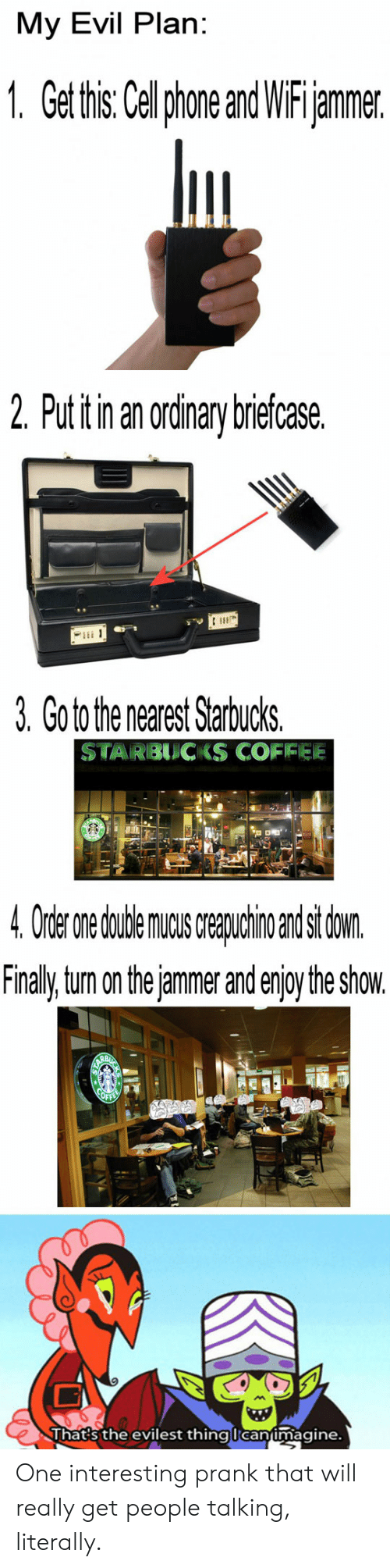 Prank: My Evil Plan:  1. Get this: Celphone and WiFijammer.  2. Put itin an ordinary briefcase.  3. Go to the nearest Starbucks.  STARBUCKS COFIFEE  4 Order nedudeaindsi don  Finaly tum on the jammer and enjoy the show.  Thats the evilest thinglcanimagine. One interesting prank that will really get people talking, literally.
