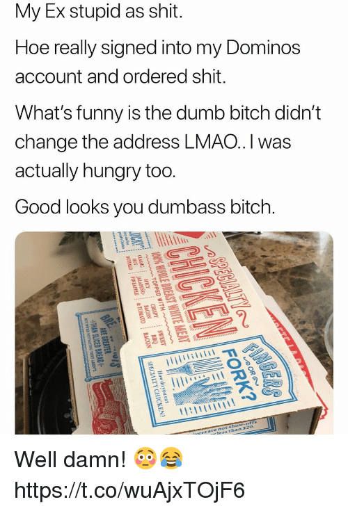 Bitch, Dumb, and Funny: My Ex stupid as shit.  Hoe really signed into my Dominos  account and ordered shit.  What's funny is the dumb bitch didn't  change the address LMAO.I was  actually hungry too  Good looks you dumbass bitch.  sho  chan  ofts  $2o  nots  rers are Well damn! 😳😂 https://t.co/wuAjxTOjF6