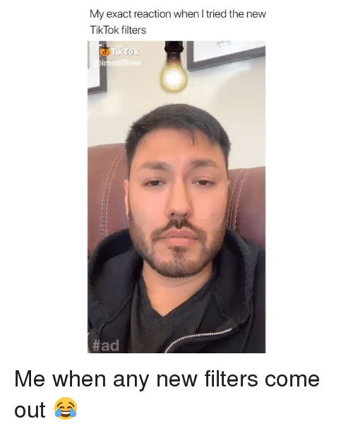 Any New: My exact reaction when I tried the new  TikTok filters  Tik TOk  Me when any new filters come out 😂