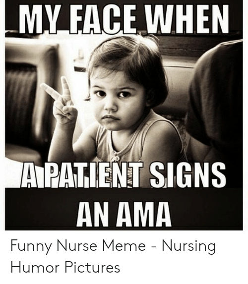 Fac, Funny, and Meme: MY.FAC.E.WHEN  A PATIENT SIGNS  AN AMA Funny Nurse Meme - Nursing Humor Pictures