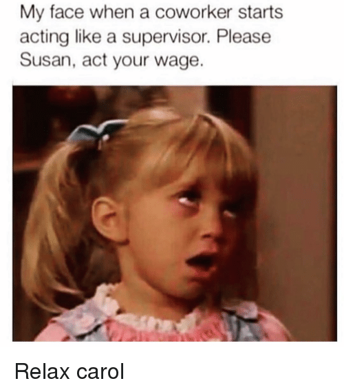 Girl Memes, My Face When, and Acting: My face when a coworker starts  acting like a supervisor. Please  Susan, act your wage. Relax carol