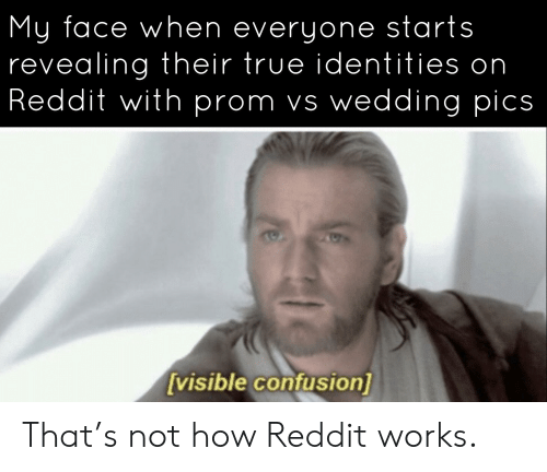 Reddit, True, and My Face When: My face when everyone starts  revealing their true identities on  Reddit with prom vs wedding pics  [visible confusion] That's not how Reddit works.
