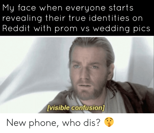 Phone, Reddit, and True: My face when everyone starts  revealing their true identities on  Reddit with prom vs wedding pics  [visible confusion] New phone, who dis? 🤫