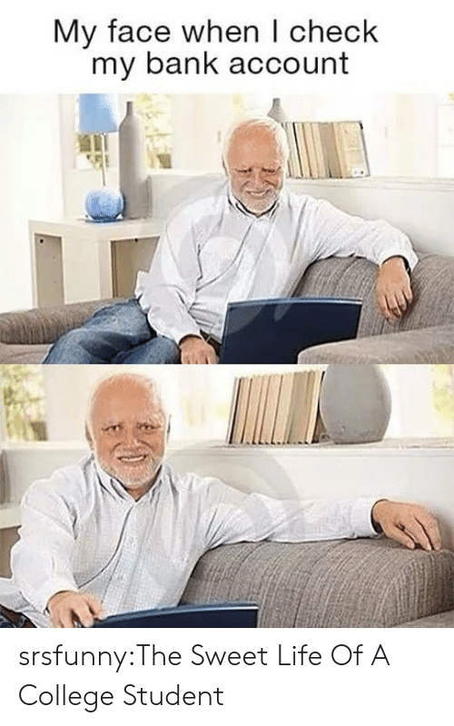 College, Life, and Tumblr: My face when I check  my bank account srsfunny:The Sweet Life Of A College Student