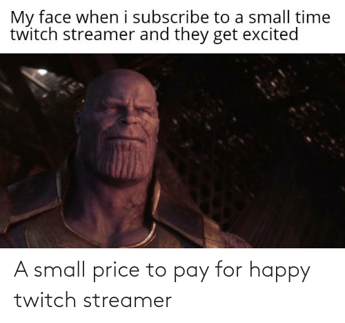 Get Excited: My face when i subscribe to a small time  twitch streamer and they get excited A small price to pay for happy twitch streamer