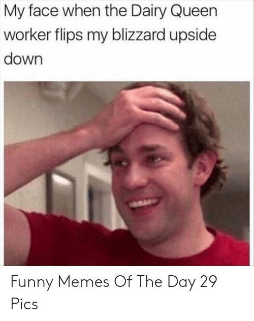 Funny, Memes, and Queen: My face when the Dairy Queen  worker flips my blizzard upside  down Funny Memes Of The Day 29 Pics
