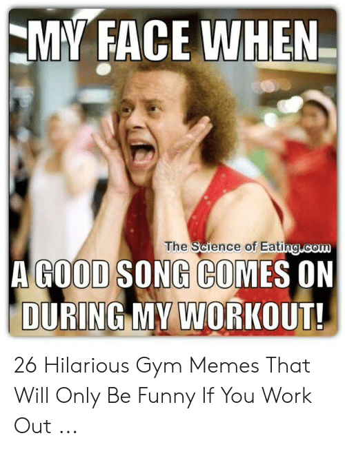 Funny Workout Memes: MY FACE WHEN-  The Science of Eating com  A GOOD SONG COMES ON  DURING MY WORKOUT! 26 Hilarious Gym Memes That Will Only Be Funny If You Work Out ...