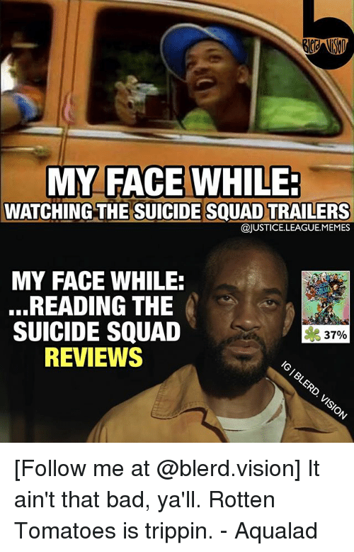 Rotten Tomatoes: MY FACE WHILE:  MY FACE WHILE  WATCHING THE SUICIDE SQUAD TRAILERS  @JUSTICE.LEAGUE.MEMES  MY FACE WHILE:  ...READING THE  SUICIDE SQUAD  REVIEWS  37%  6 [Follow me at @blerd.vision] It ain't that bad, ya'll. Rotten Tomatoes is trippin. - Aqualad