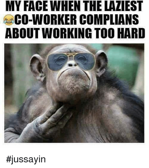 Dank, 🤖, and Working: MY FACEWHEN THE LAZIEST  CO-WORKER COMPLIANS  ABOUT WORKING TOO HARD #jussayin
