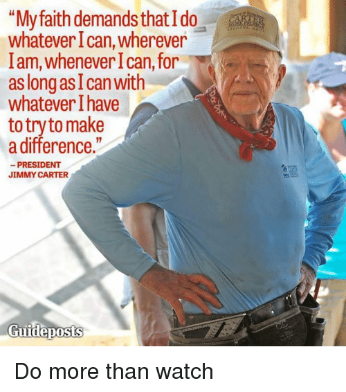 "Jimmie: ""My faith demands that Ido  whatever Ican, wherever  lam, whenever I can, for  as long as I can with  whatever have  to try to make  a difference.""  PRESIDENT  JIMMY CARTER  Guideposts Do more than watch"