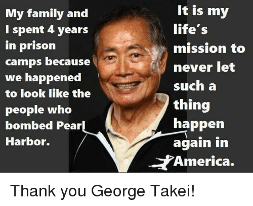 George Takei: My family and  I spent 4 years  in prison  camps because  we happened  to look like the  people who  bombed Pear  Harbor.  It is my  life's  mission to  never let  such a  thing  happen  again in  America. Thank you George Takei!