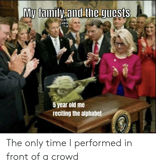 Family, Alphabet, and Time: My family.and theguests  5 year old me  reciting the alphabet  STAT The only time I performed in front of a crowd