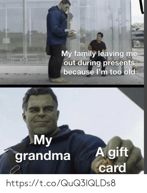 leaving: My family leaving me  out during presents  because l'm too old  My  grandma  A gift  card https://t.co/QuQ3lQLDs8